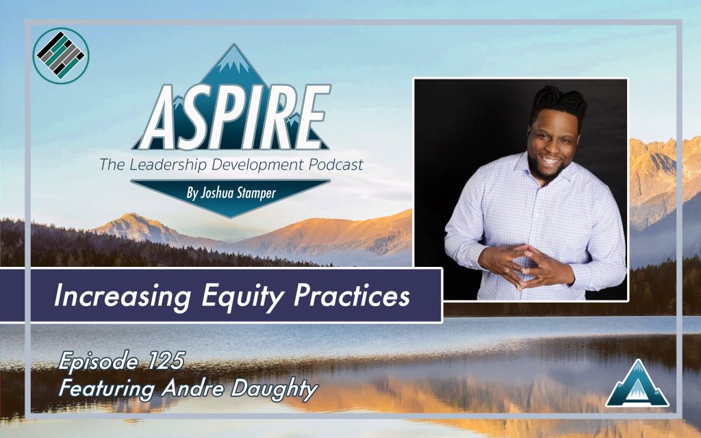Andre Daughty, Joshua Stamper, Aspire: The leadership Development Podcast, Equity, Teach Better
