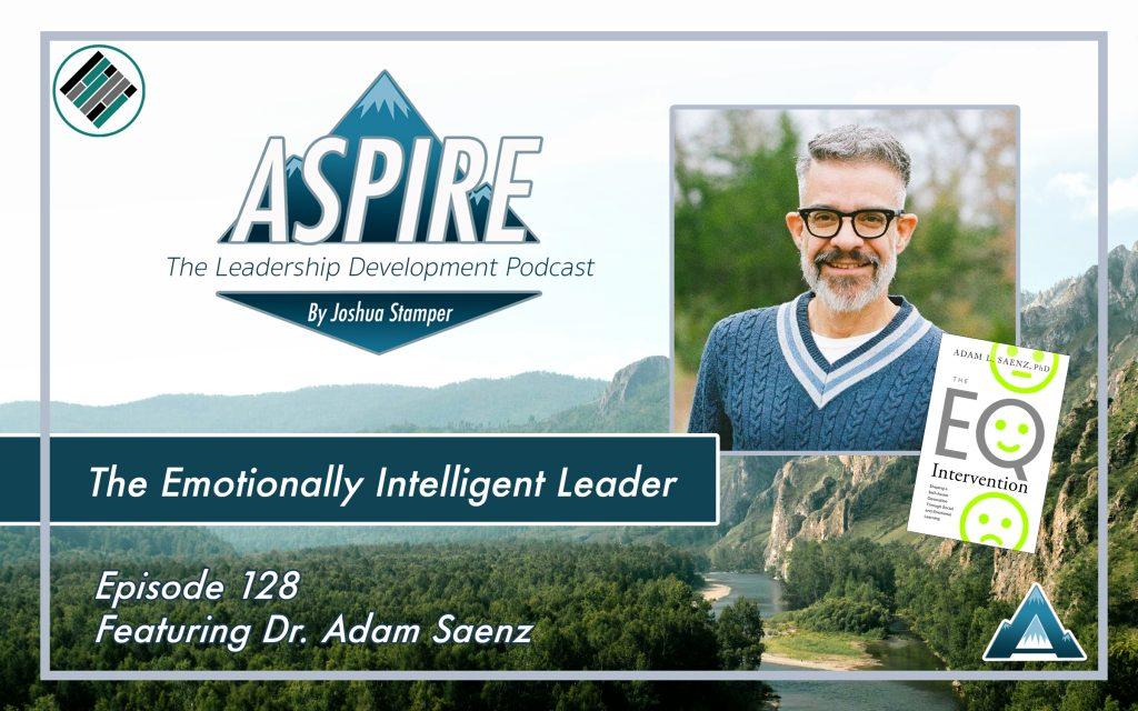 Dr. Adam Saenz, Joshua Stamper, Aspire: The Leadership Development Podcast, Teach Better Team, The EQ Intervention