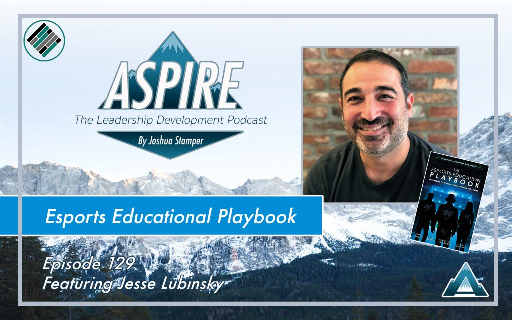 Joshua Stamper, Jesse Lubinsky, Aspire: The leadership Development Podcast, #AspireLead, Esports Educational Playbook