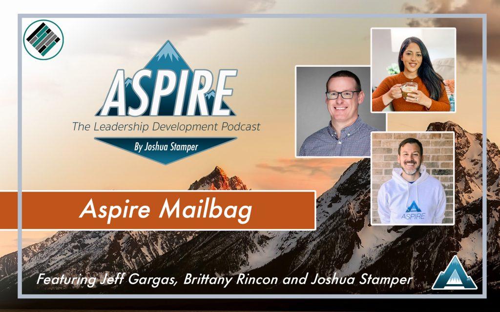 Aspire Mailbag, Joshua Stamper, Jeff Gargas, Brittany Rincon, #AspireLead, Aspire: The Leadership Development Podcast, Teach Better