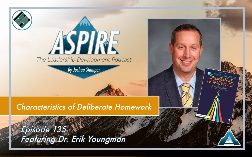 Joshua Stamper, Erik Youngman, 12 Characteristics of Deliberate Homework, Aspire: The Leadership Development Podcast, #AspireLead, Teach Better