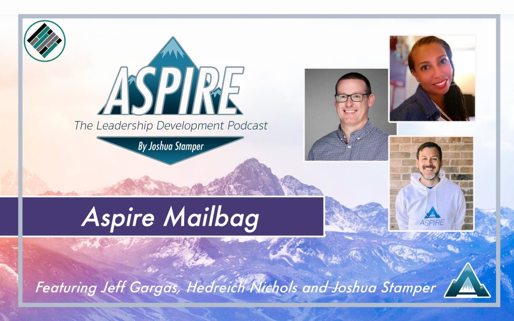 Aspire Mailbag, Aspire: The Leadership Development Podcast, Joshua Stamper, Hedreich Nichols, Jeff Gargas, Teach Better