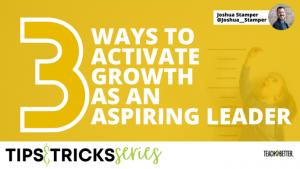 3-Ways-to-Activate-Growth-as-an-Aspiring-Leader, Joshua Stamper, Teach Better