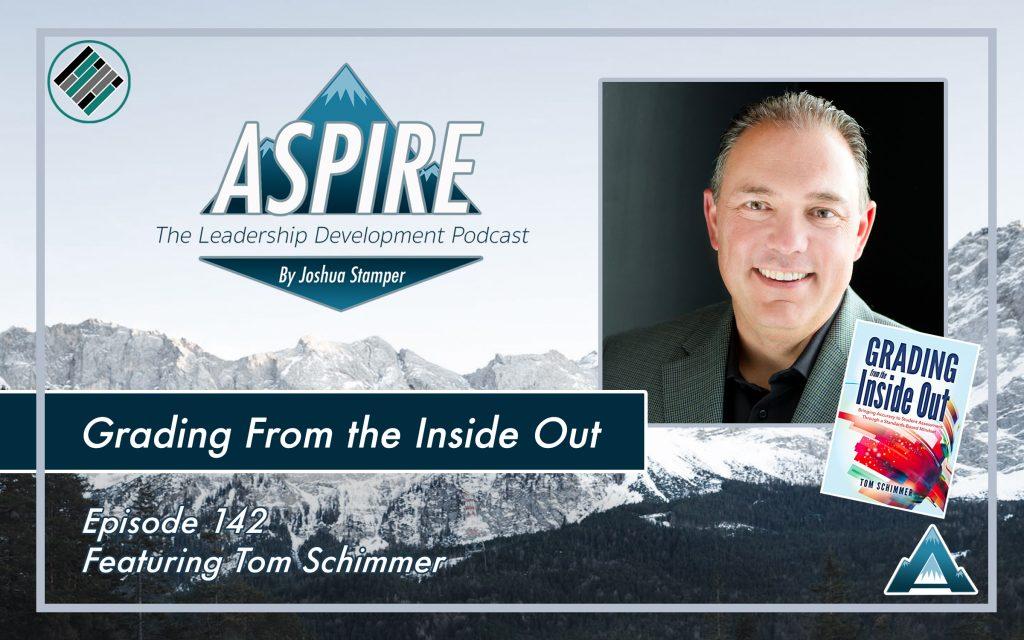 Joshua Stamper, Aspire: The Leadership Development Podcast, Tom Schimmer, Grading From the Inside Out, Teach Better