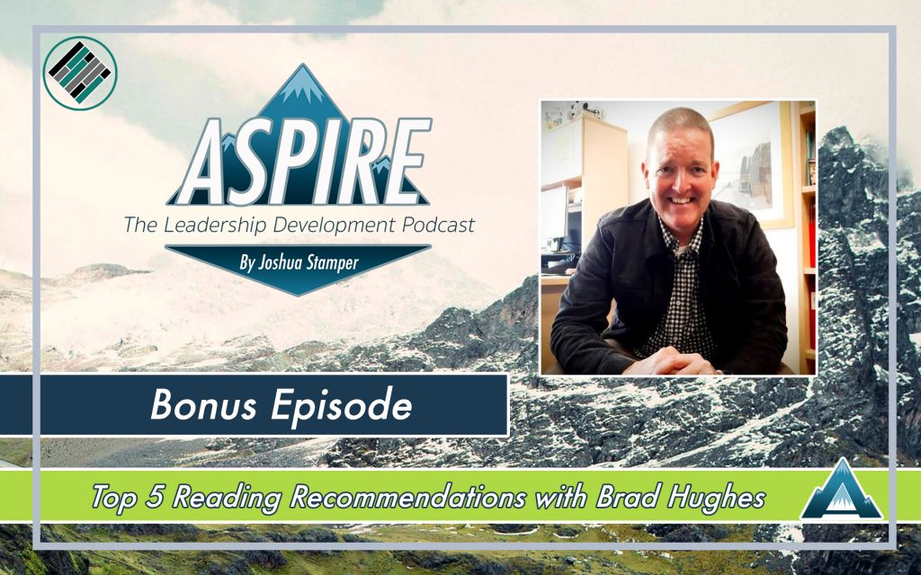 Joshua Stamper, Brad Hughes, Aspire: The Leadership Development Podcast, Top 5 Reading recommendations